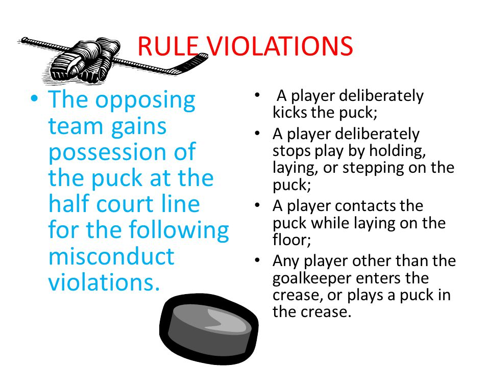 RULE VIOLATIONS The opposing team gains possession of the puck at the half court line for the following misconduct violations. A player deliberately k