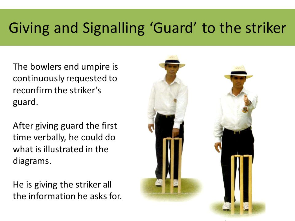 Giving and Signalling 'Guard' to the striker The bowlers end umpire is continuously requested to reconfirm the striker's guard.