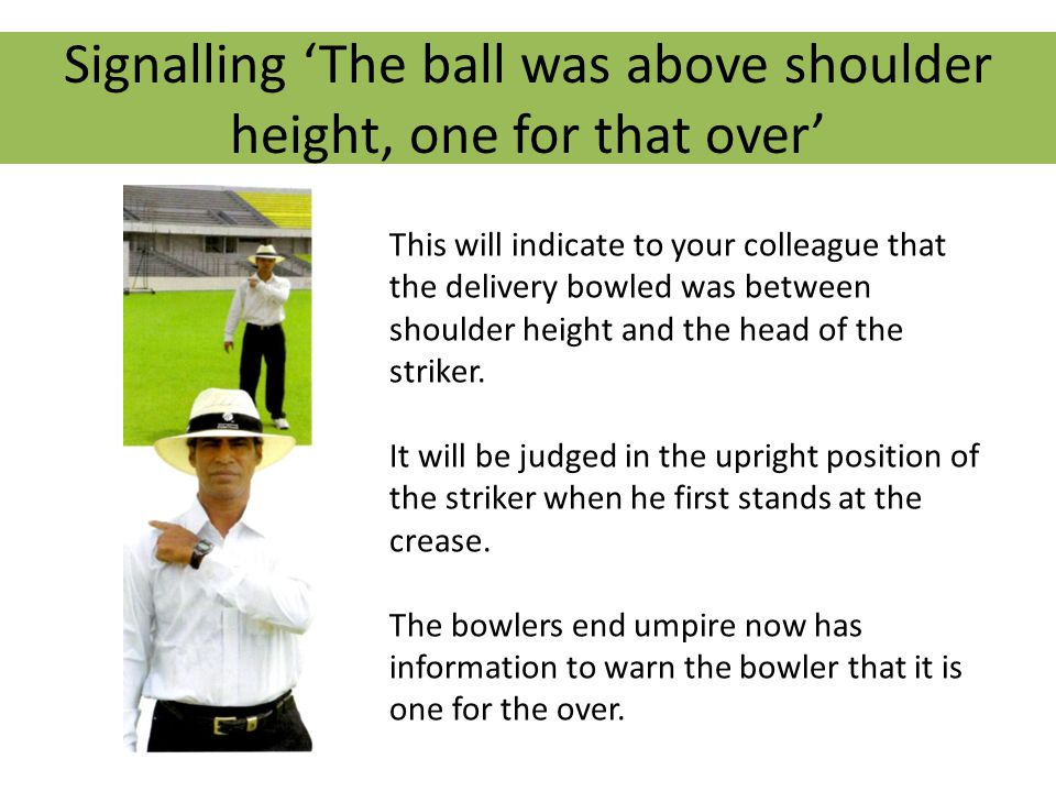 Signalling 'Wide, above the head of the striker This will indicate to your colleague that the delivery bowled was over head height of the striker.
