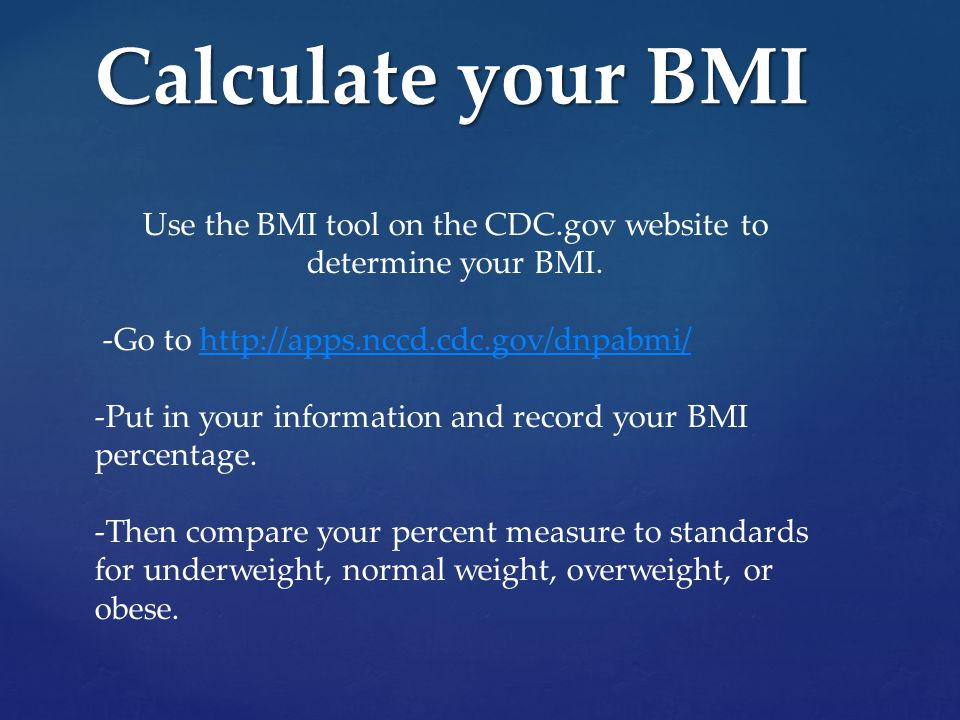 Calculate your BMI Use the BMI tool on the CDC.gov website to determine your BMI.