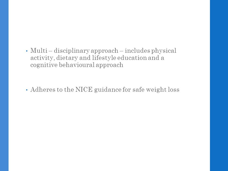Multi – disciplinary approach – includes physical activity, dietary and lifestyle education and a cognitive behavioural approach Adheres to the NICE guidance for safe weight loss