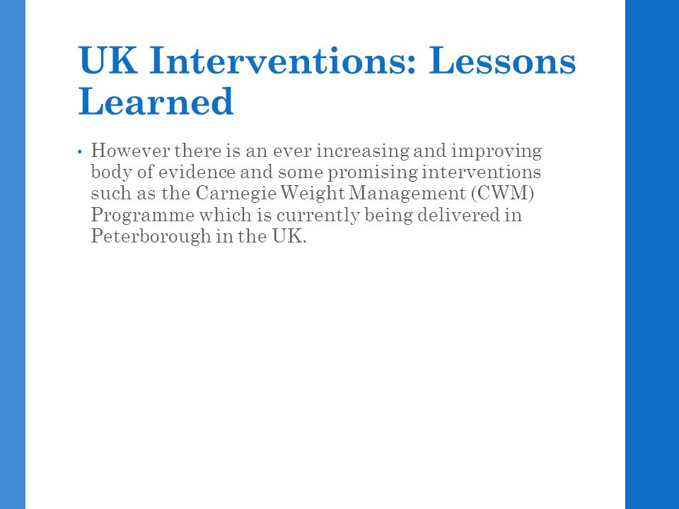 UK Interventions: Lessons Learned However there is an ever increasing and improving body of evidence and some promising interventions such as the Carn