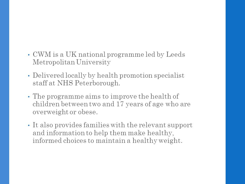 CWM is a UK national programme led by Leeds Metropolitan University Delivered locally by health promotion specialist staff at NHS Peterborough. The pr