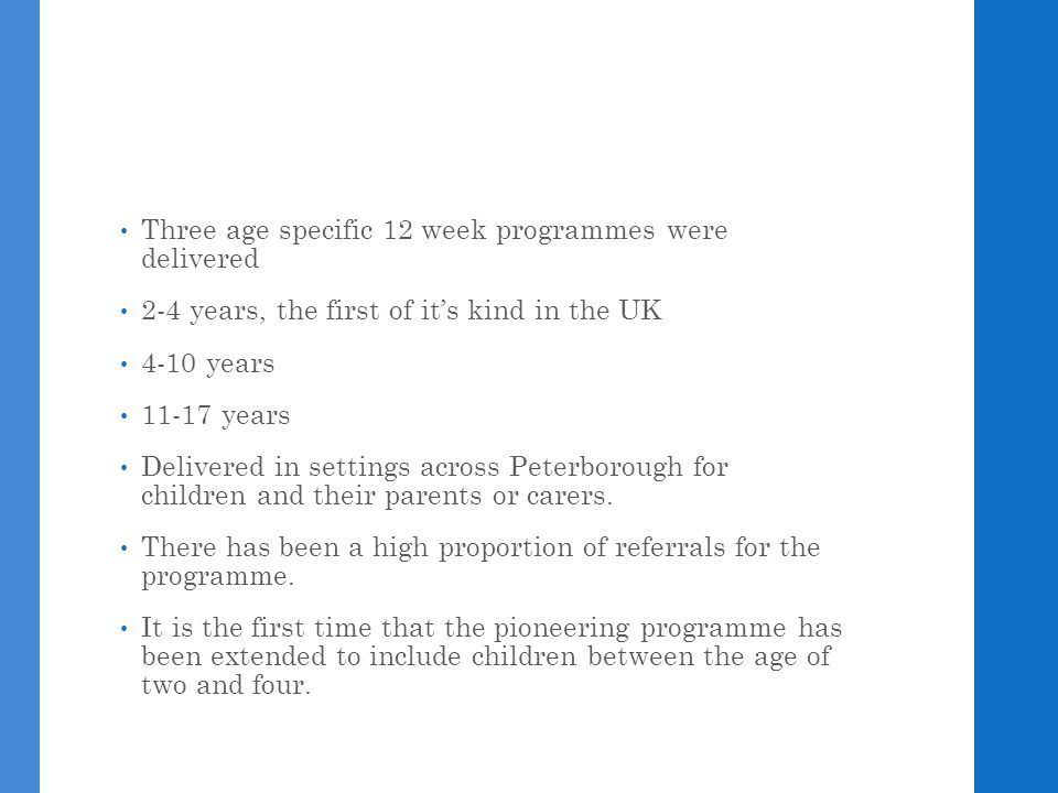 Three age specific 12 week programmes were delivered 2-4 years, the first of it's kind in the UK 4-10 years 11-17 years Delivered in settings across Peterborough for children and their parents or carers.