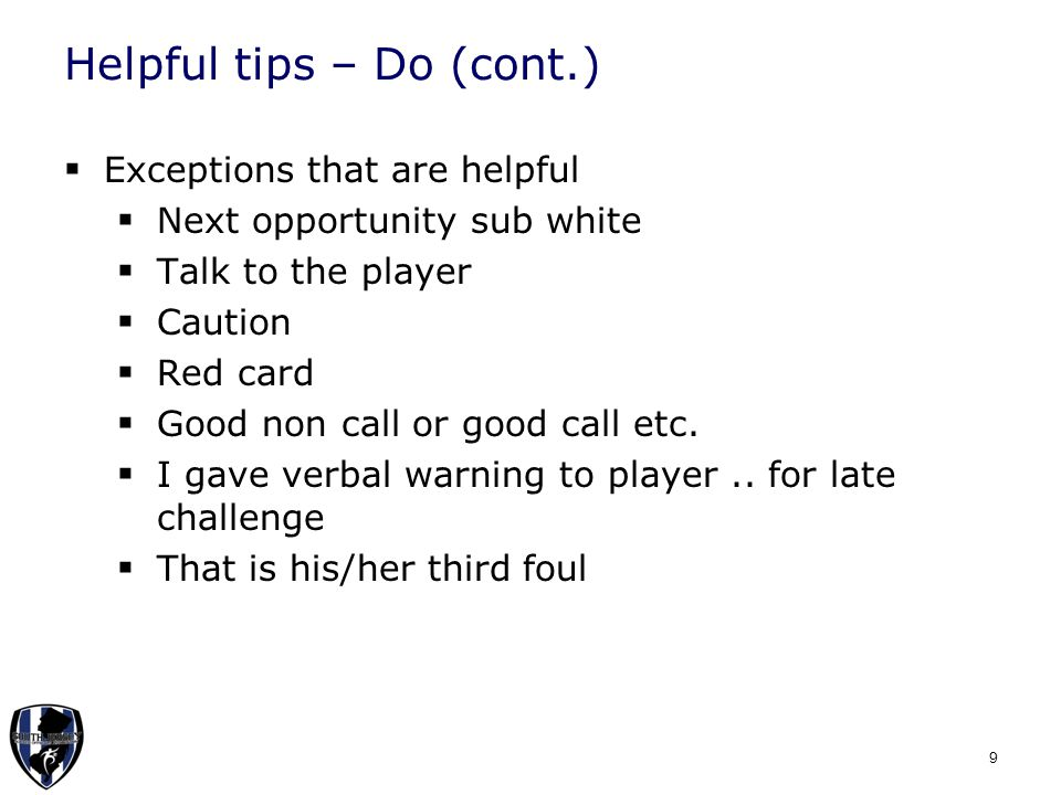 Helpful tips – Do (cont.)  Exceptions that are helpful  Next opportunity sub white  Talk to the player  Caution  Red card  Good non call or good call etc.