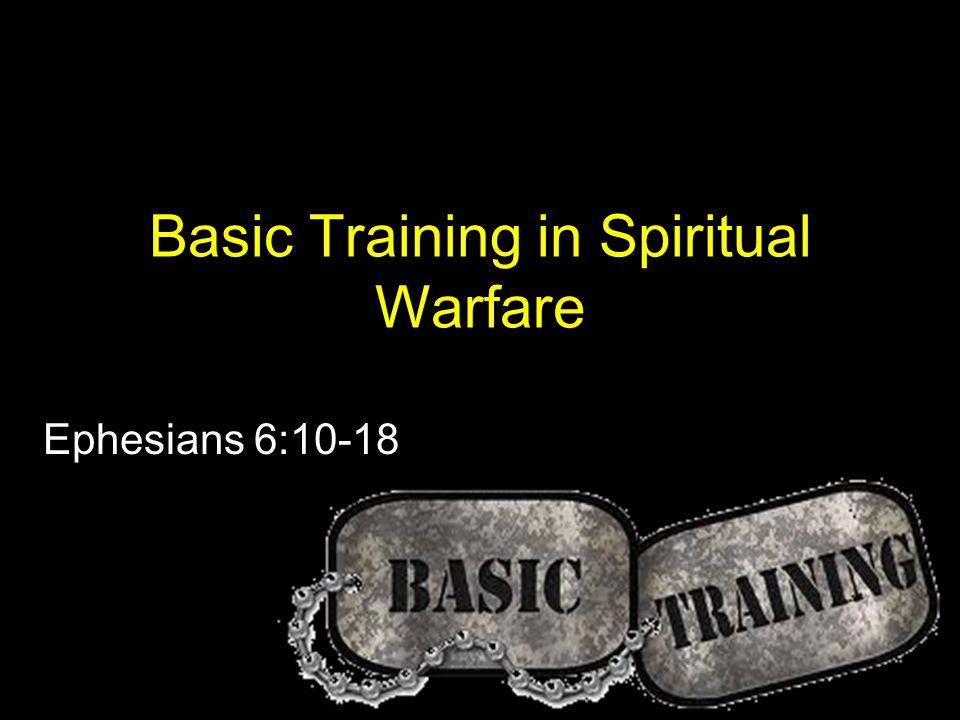 Basic Training in Spiritual Warfare Ephesians 6:10-18