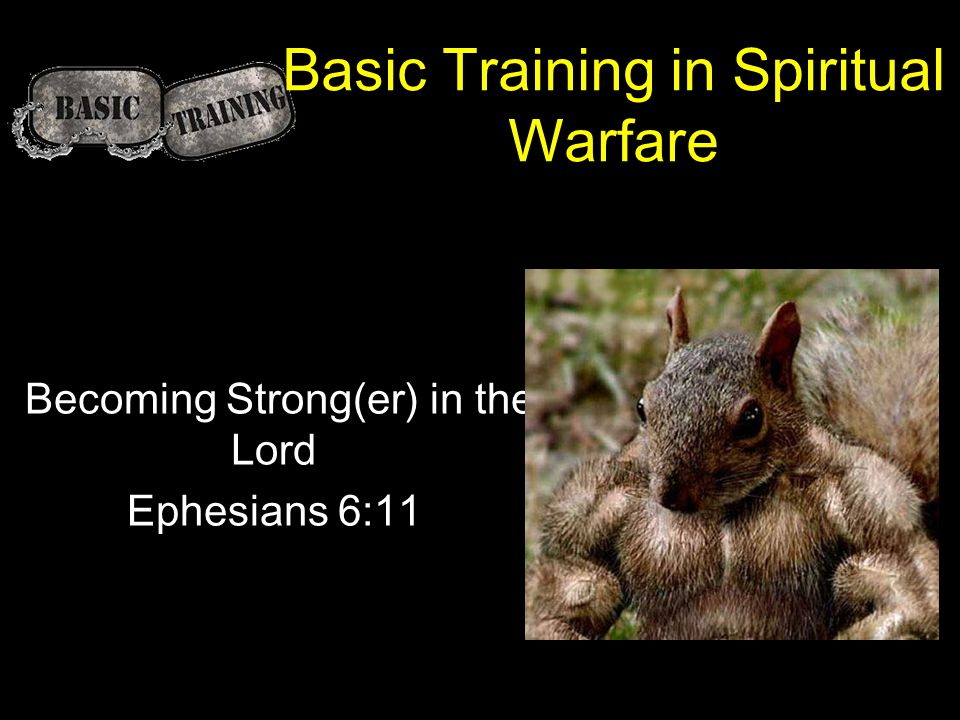 Basic Training in Spiritual Warfare Becoming Strong(er) in the Lord Ephesians 6:11