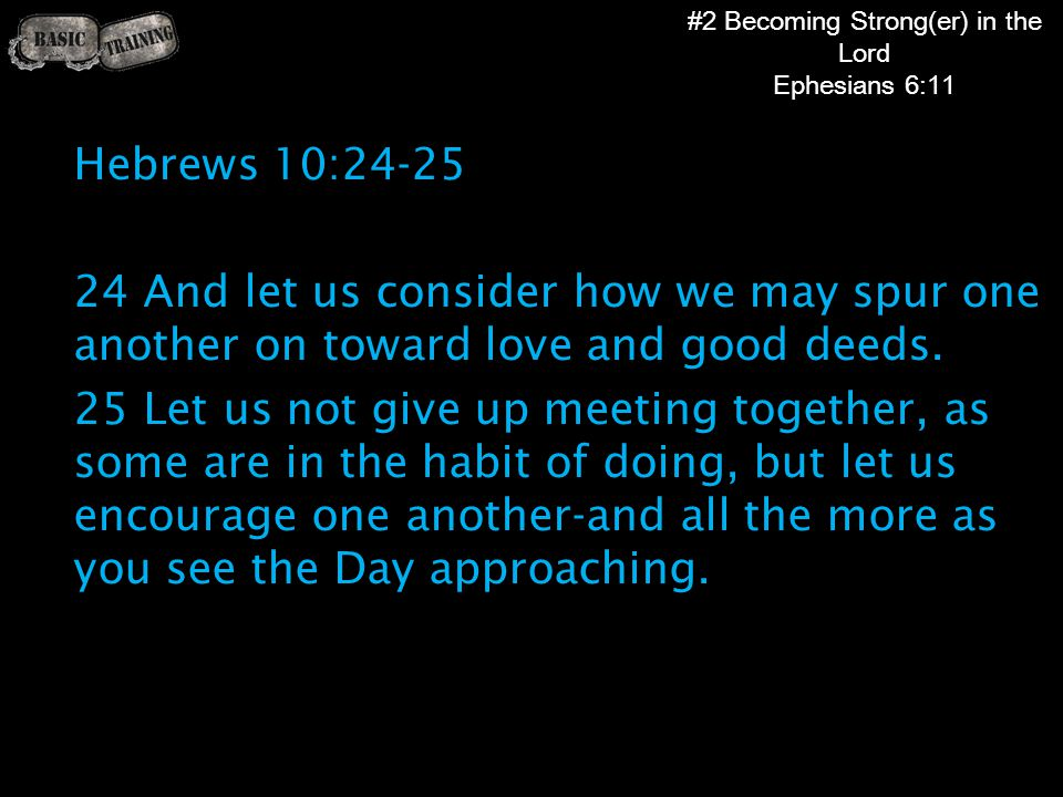 #2 Becoming Strong(er) in the Lord Ephesians 6:11 Hebrews 10:24-25 24 And let us consider how we may spur one another on toward love and good deeds.