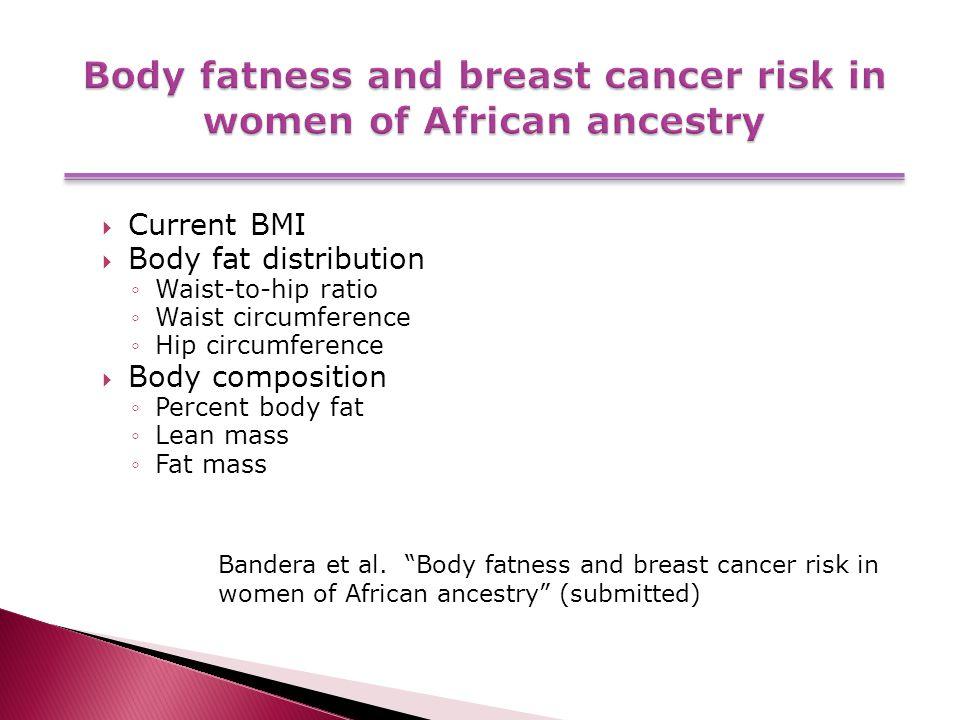  Current BMI  Body fat distribution ◦Waist-to-hip ratio ◦Waist circumference ◦Hip circumference  Body composition ◦Percent body fat ◦Lean mass ◦Fat mass Bandera et al.