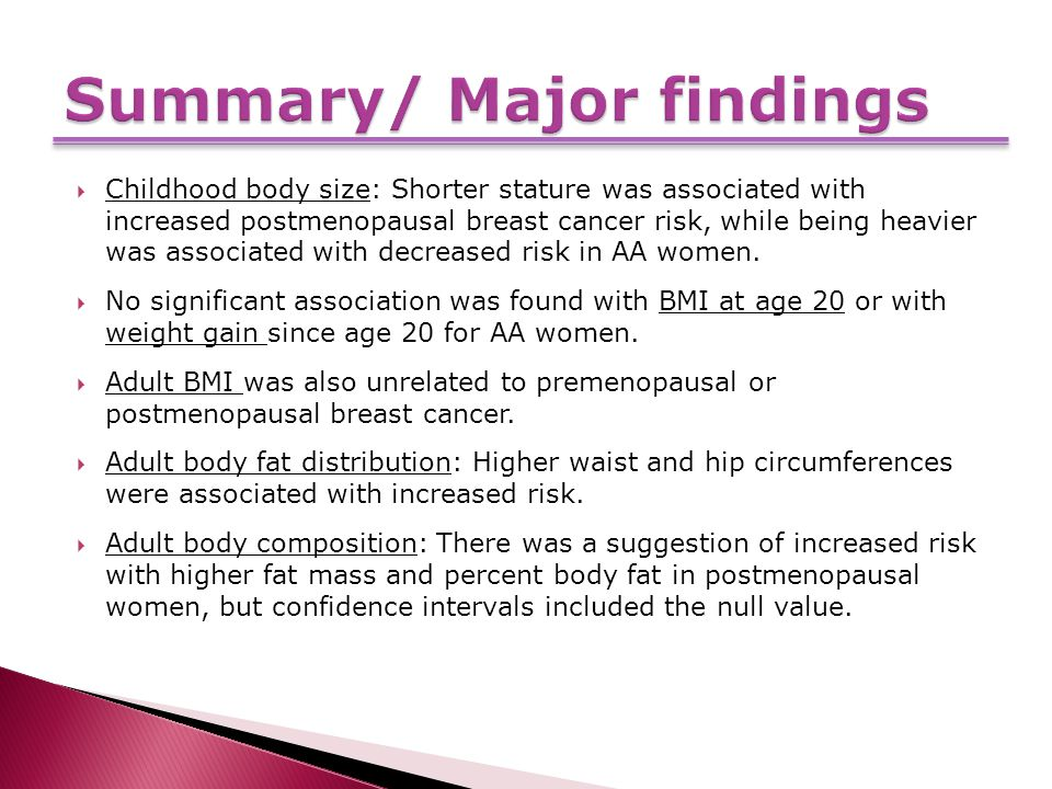  Childhood body size: Shorter stature was associated with increased postmenopausal breast cancer risk, while being heavier was associated with decreased risk in AA women.