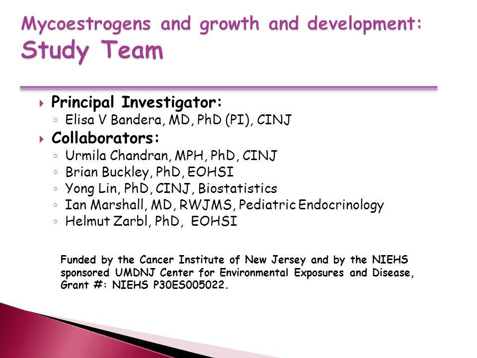  Principal Investigator: ◦ Elisa V Bandera, MD, PhD (PI), CINJ  Collaborators: ◦ Urmila Chandran, MPH, PhD, CINJ ◦ Brian Buckley, PhD, EOHSI ◦ Yong Lin, PhD, CINJ, Biostatistics ◦ Ian Marshall, MD, RWJMS, Pediatric Endocrinology ◦ Helmut Zarbl, PhD, EOHSI Funded by the Cancer Institute of New Jersey and by the NIEHS sponsored UMDNJ Center for Environmental Exposures and Disease, Grant #: NIEHS P30ES005022.