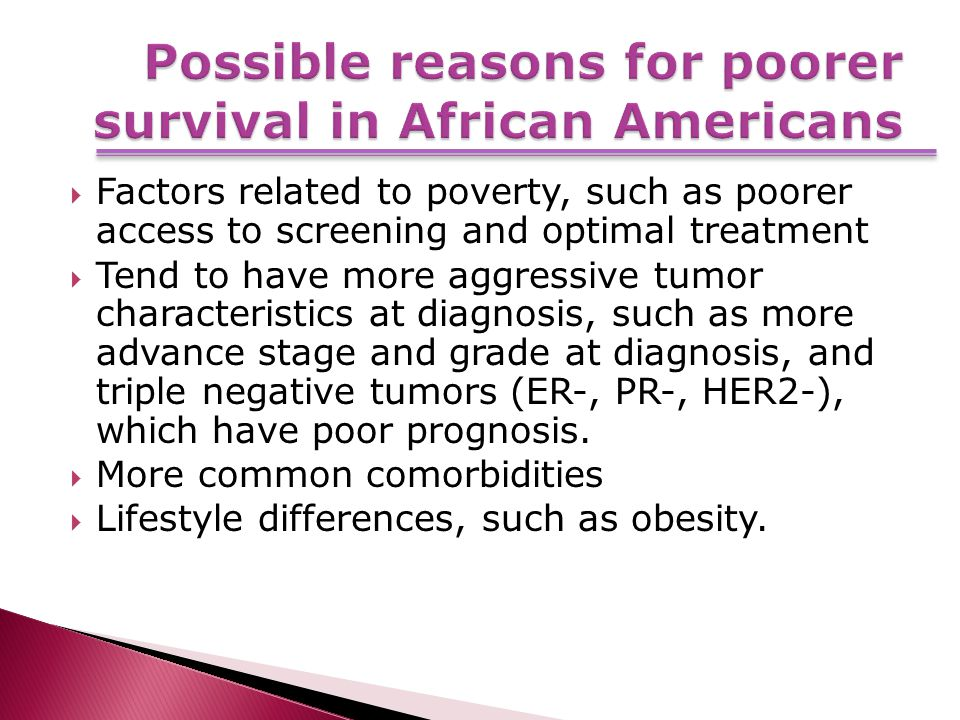  Factors related to poverty, such as poorer access to screening and optimal treatment  Tend to have more aggressive tumor characteristics at diagnosis, such as more advance stage and grade at diagnosis, and triple negative tumors (ER-, PR-, HER2-), which have poor prognosis.