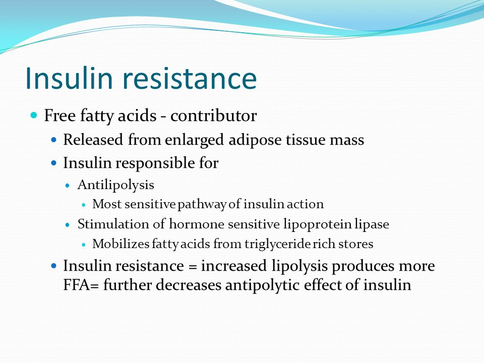 Insulin resistance Free fatty acids - contributor Released from enlarged adipose tissue mass Insulin responsible for Antilipolysis Most sensitive path