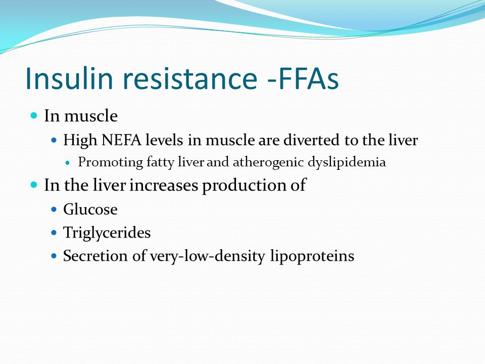 Insulin resistance -FFAs In muscle High NEFA levels in muscle are diverted to the liver Promoting fatty liver and atherogenic dyslipidemia In the live