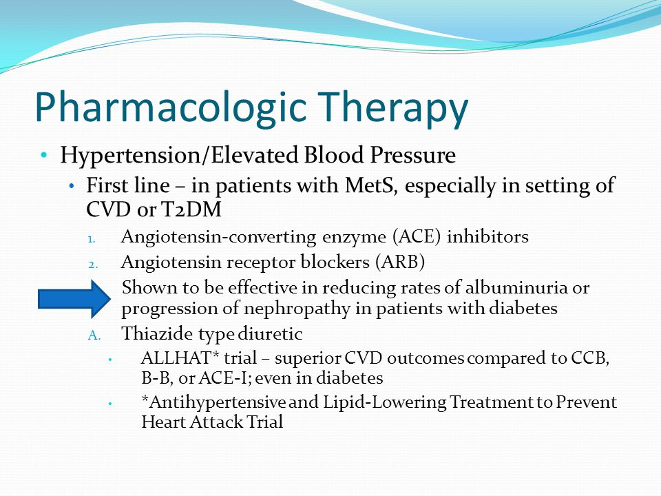 Pharmacologic Therapy Hypertension/Elevated Blood Pressure First line – in patients with MetS, especially in setting of CVD or T2DM 1. Angiotensin-con