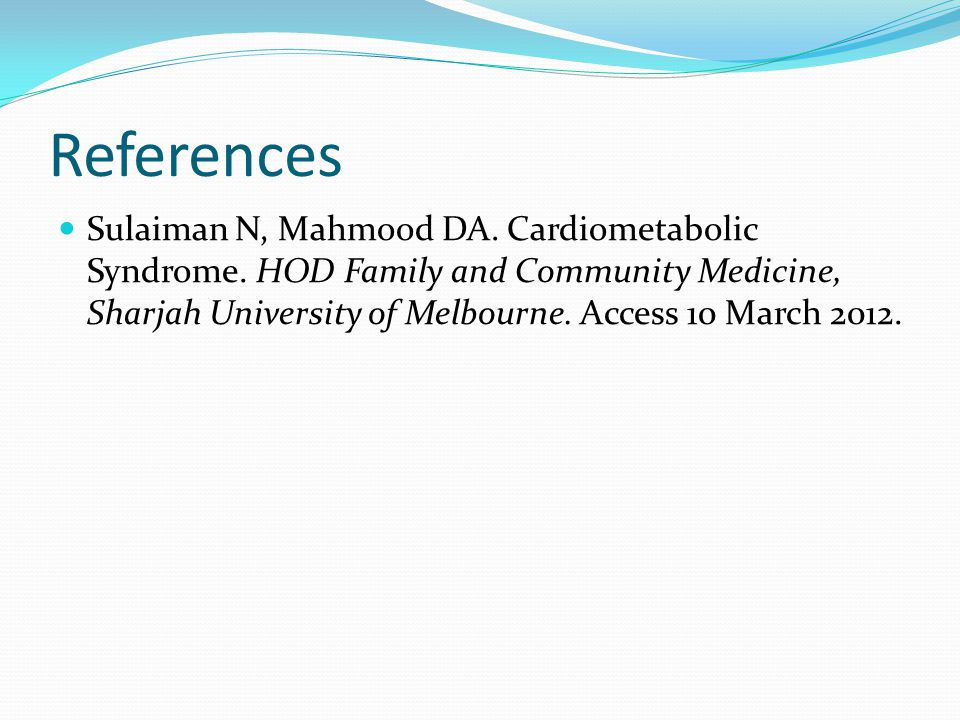 References Sulaiman N, Mahmood DA. Cardiometabolic Syndrome. HOD Family and Community Medicine, Sharjah University of Melbourne. Access 10 March 2012.