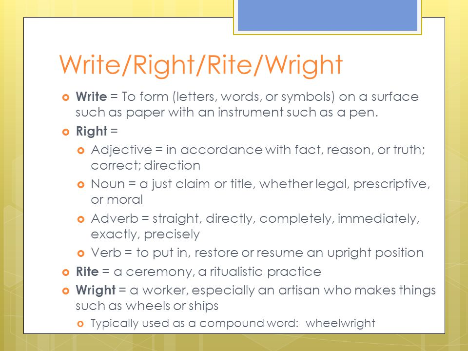Write/Right/Rite/Wright  Write = To form (letters, words, or symbols) on a surface such as paper with an instrument such as a pen.