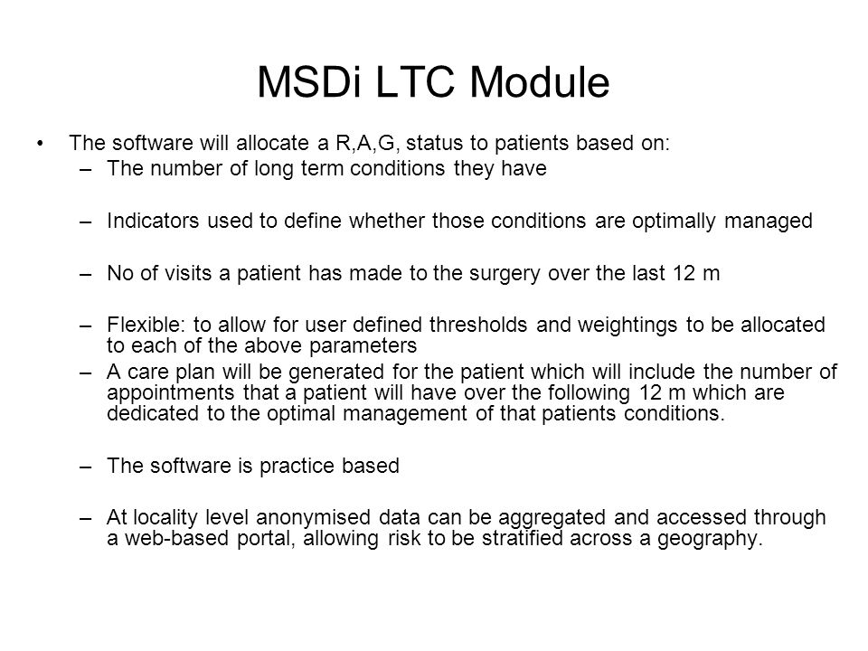 MSDi LTC Module The software will allocate a R,A,G, status to patients based on: –The number of long term conditions they have –Indicators used to def