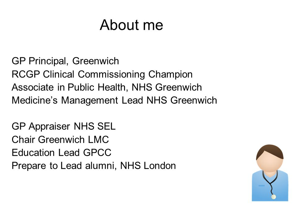 About me GP Principal, Greenwich RCGP Clinical Commissioning Champion Associate in Public Health, NHS Greenwich Medicine's Management Lead NHS Greenwich GP Appraiser NHS SEL Chair Greenwich LMC Education Lead GPCC Prepare to Lead alumni, NHS London