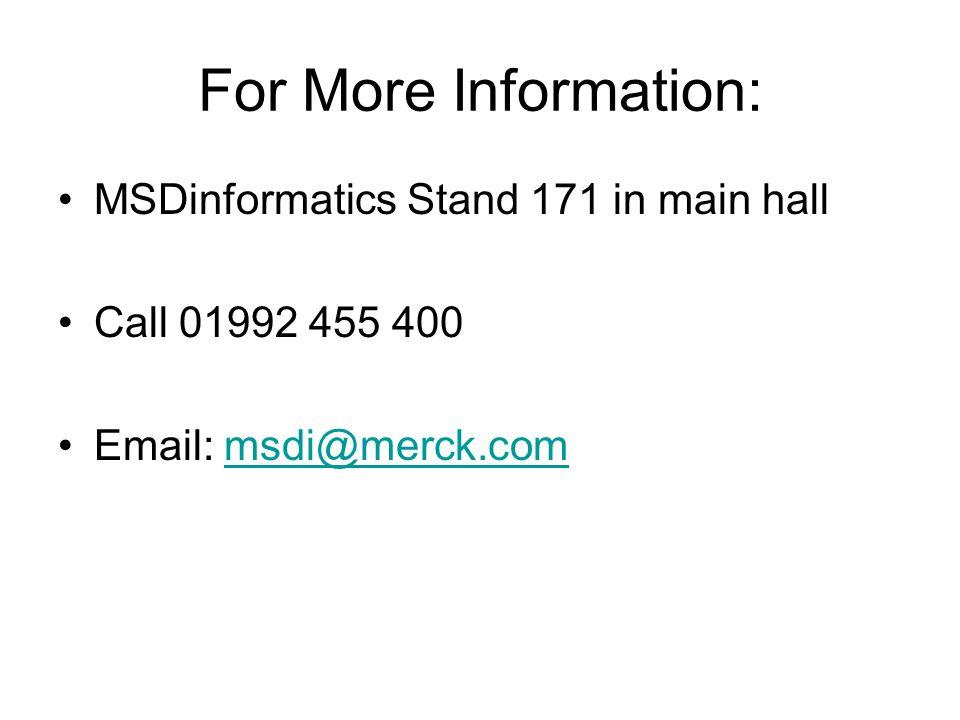 For More Information: MSDinformatics Stand 171 in main hall Call 01992 455 400 Email: msdi@merck.commsdi@merck.com