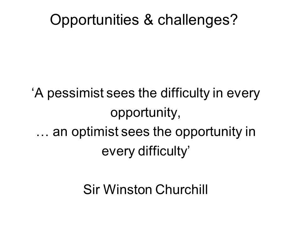 Opportunities & challenges? 'A pessimist sees the difficulty in every opportunity, … an optimist sees the opportunity in every difficulty' Sir Winston