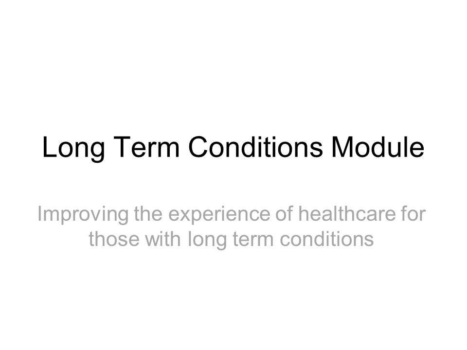 Long Term Conditions Module Improving the experience of healthcare for those with long term conditions