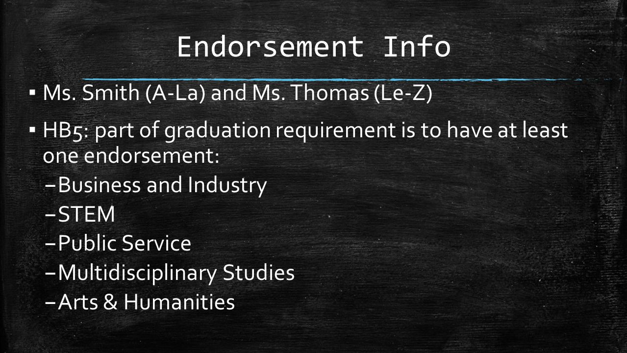 Endorsement Info ▪ Ms. Smith (A-La) and Ms. Thomas (Le-Z) ▪ HB5: part of graduation requirement is to have at least one endorsement: – Business and In