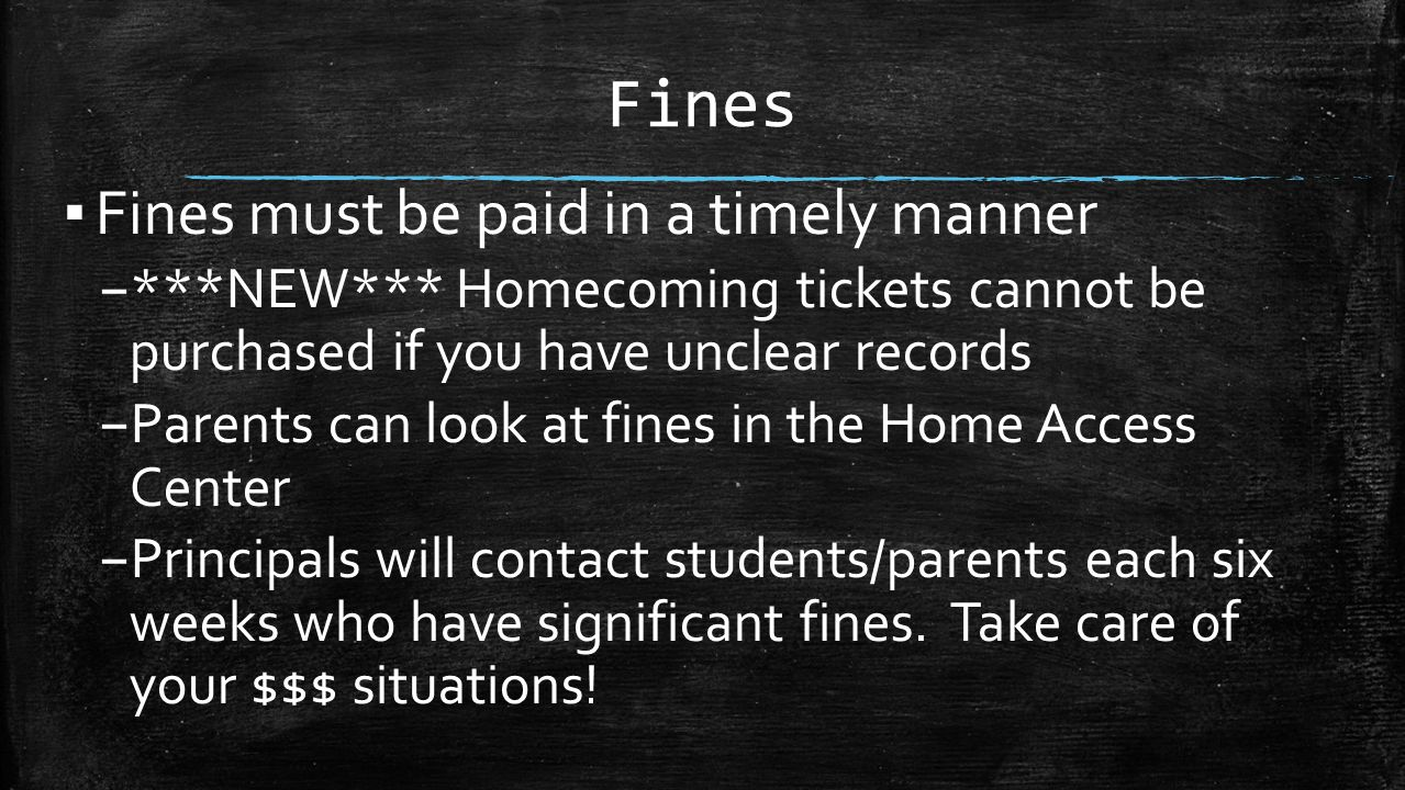 Fines ▪ Fines must be paid in a timely manner – ***NEW*** Homecoming tickets cannot be purchased if you have unclear records – Parents can look at fin
