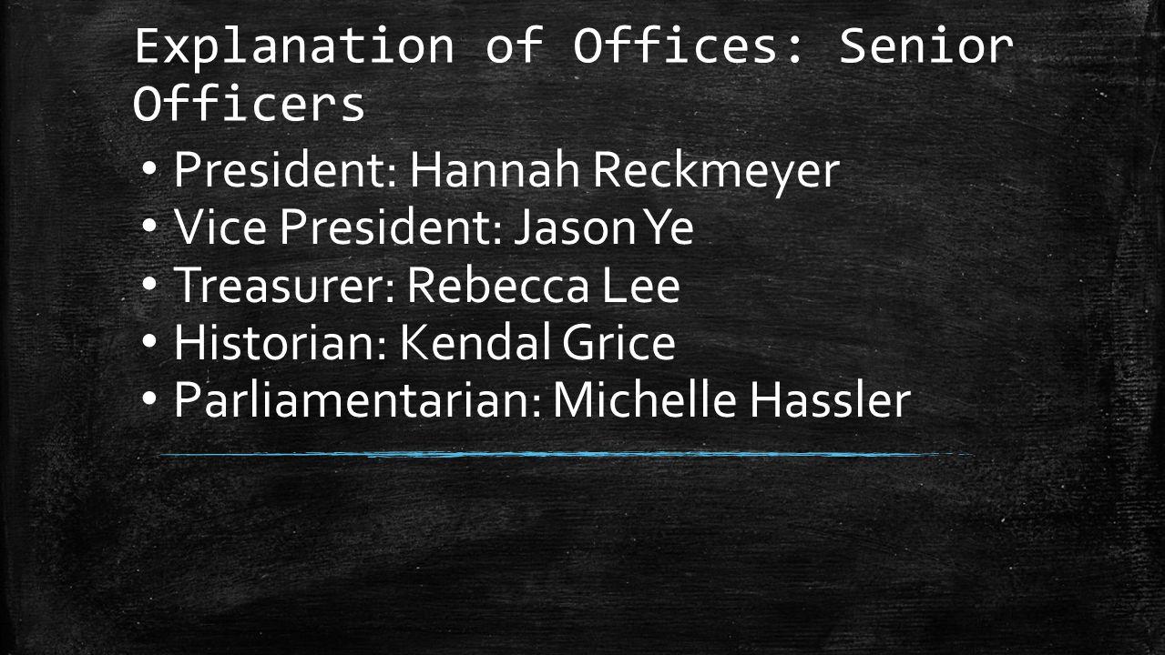 Explanation of Offices: Senior Officers President: Hannah Reckmeyer Vice President: Jason Ye Treasurer: Rebecca Lee Historian: Kendal Grice Parliament