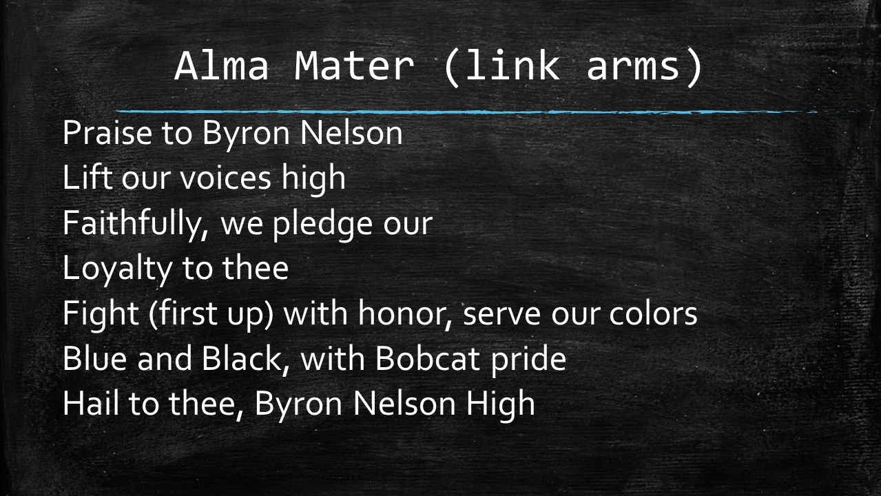 Alma Mater (link arms) Praise to Byron Nelson Lift our voices high Faithfully, we pledge our Loyalty to thee Fight (first up) with honor, serve our co