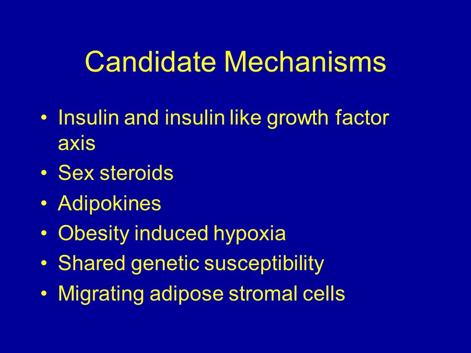 Candidate Mechanisms Insulin and insulin like growth factor axis Sex steroids Adipokines Obesity induced hypoxia Shared genetic susceptibility Migrating adipose stromal cells