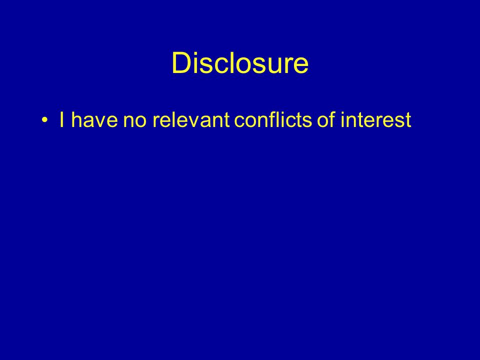Disclosure I have no relevant conflicts of interest