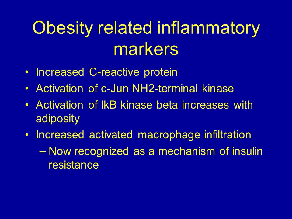Obesity related inflammatory markers Increased C-reactive protein Activation of c-Jun NH2-terminal kinase Activation of IkB kinase beta increases with adiposity Increased activated macrophage infiltration –Now recognized as a mechanism of insulin resistance