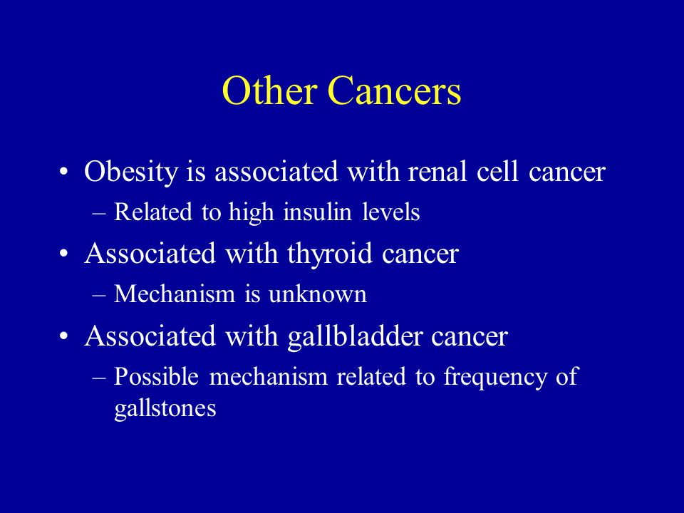 Other Cancers Obesity is associated with renal cell cancer –Related to high insulin levels Associated with thyroid cancer –Mechanism is unknown Associated with gallbladder cancer –Possible mechanism related to frequency of gallstones