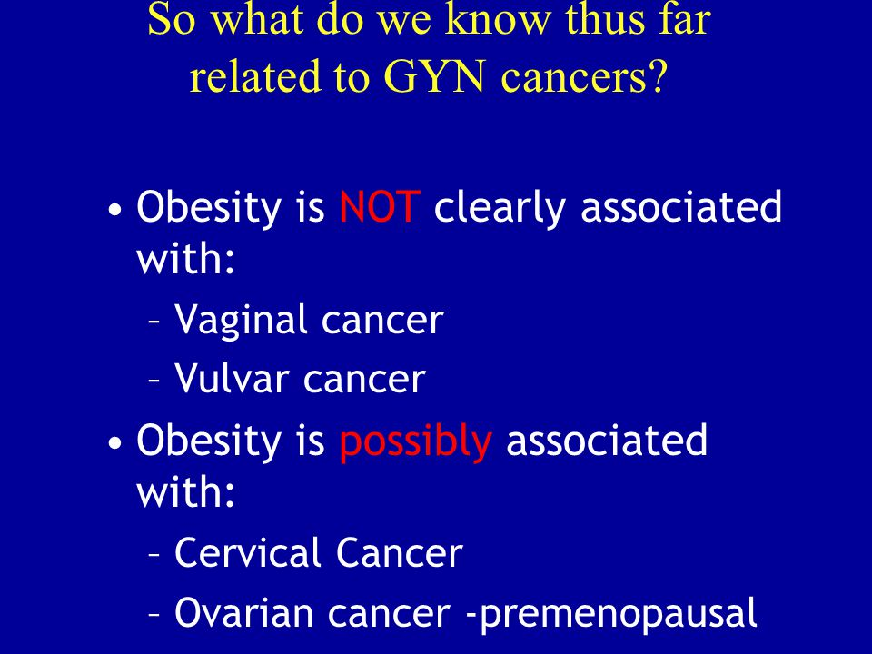 So what do we know thus far related to GYN cancers? Obesity is NOT clearly associated with: –Vaginal cancer –Vulvar cancer Obesity is possibly associa