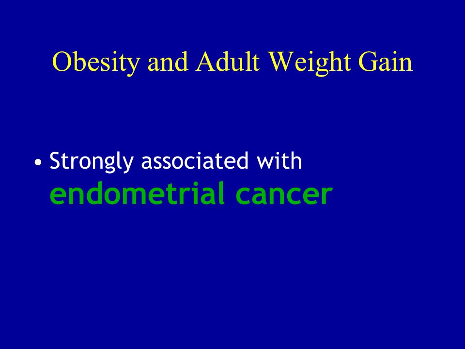 Obesity and Adult Weight Gain Strongly associated with endometrial cancer