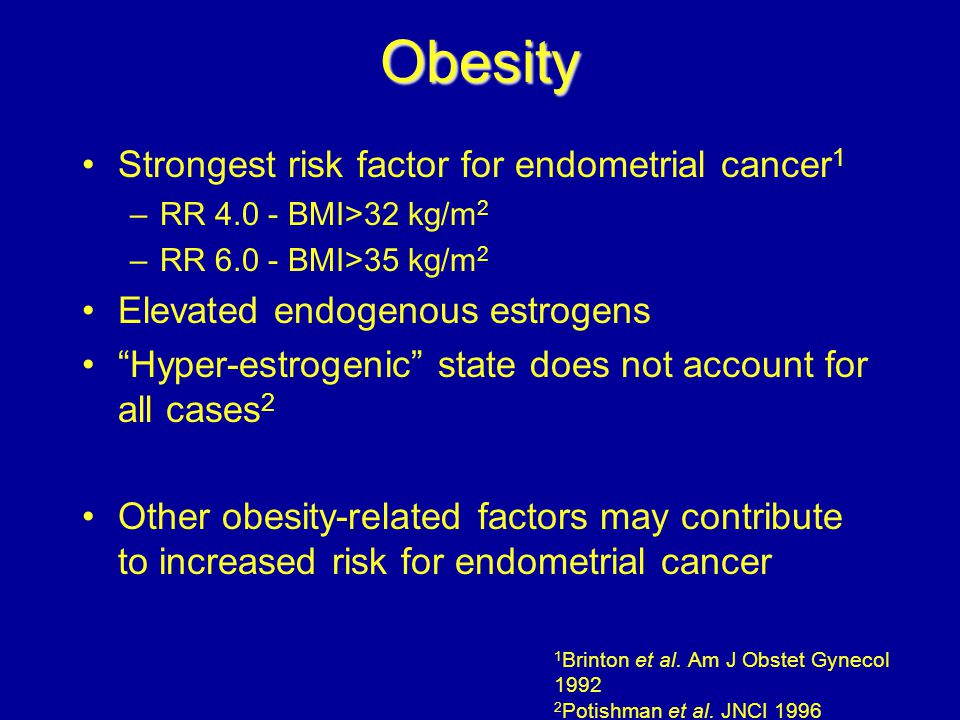 "Obesity Strongest risk factor for endometrial cancer 1 –RR 4.0 - BMI>32 kg/m 2 –RR 6.0 - BMI>35 kg/m 2 Elevated endogenous estrogens ""Hyper-estrogenic"
