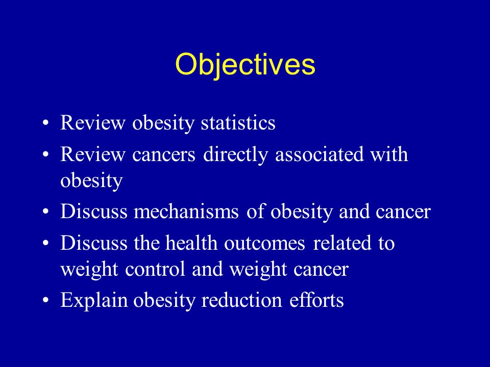 Objectives Review obesity statistics Review cancers directly associated with obesity Discuss mechanisms of obesity and cancer Discuss the health outcomes related to weight control and weight cancer Explain obesity reduction efforts