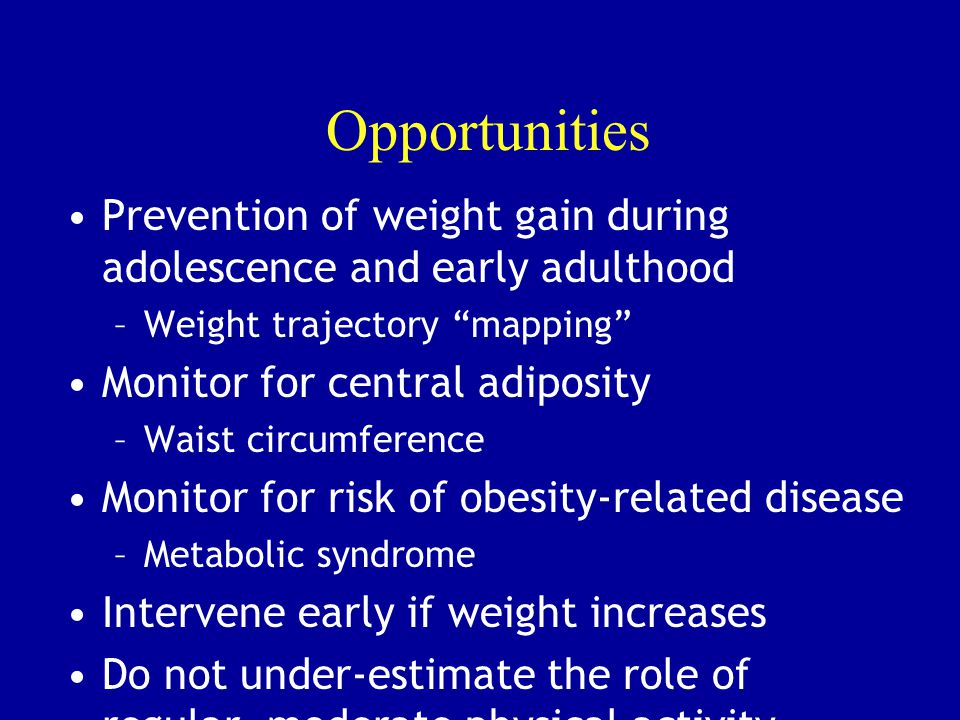 "Opportunities Prevention of weight gain during adolescence and early adulthood –Weight trajectory ""mapping"" Monitor for central adiposity –Waist circu"
