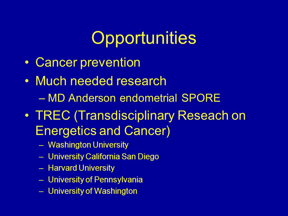 Opportunities Cancer prevention Much needed research –MD Anderson endometrial SPORE TREC (Transdisciplinary Reseach on Energetics and Cancer) –Washington University –University California San Diego –Harvard University –University of Pennsylvania –University of Washington