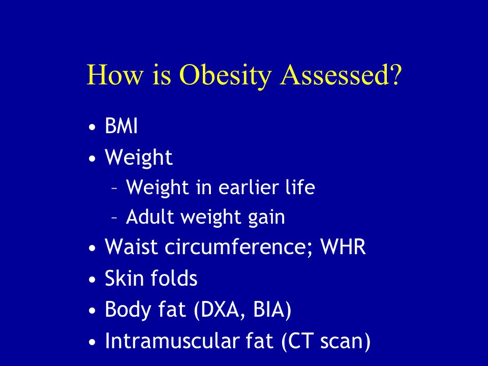 How is Obesity Assessed? BMI Weight –Weight in earlier life –Adult weight gain Waist circumference; WHR Skin folds Body fat (DXA, BIA) Intramuscular f