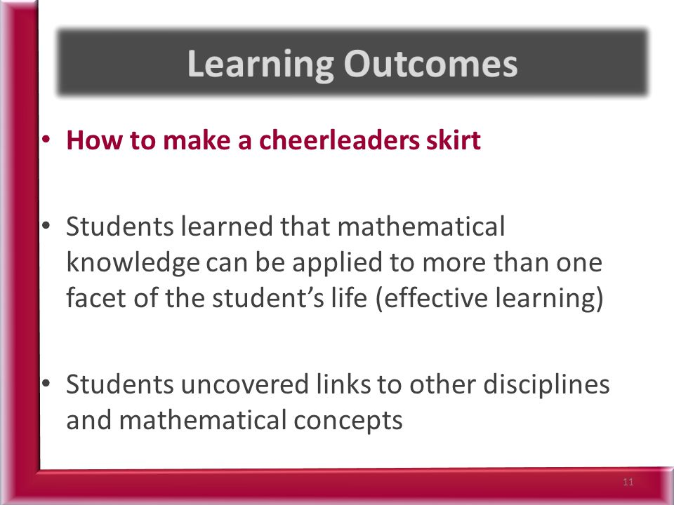 How to make a cheerleaders skirt Students learned that mathematical knowledge can be applied to more than one facet of the student's life (effective learning) Students uncovered links to other disciplines and mathematical concepts 11