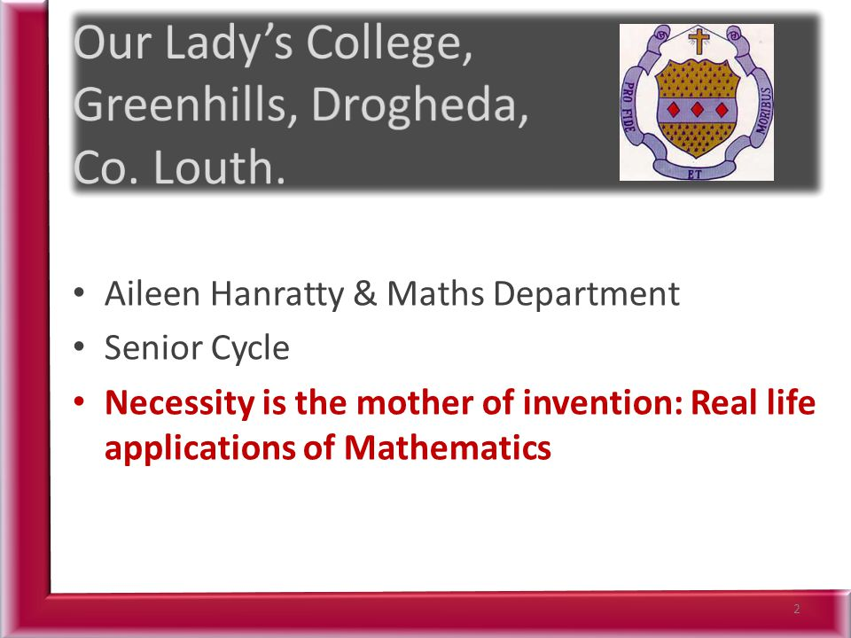 Aileen Hanratty & Maths Department Senior Cycle Necessity is the mother of invention: Real life applications of Mathematics 2