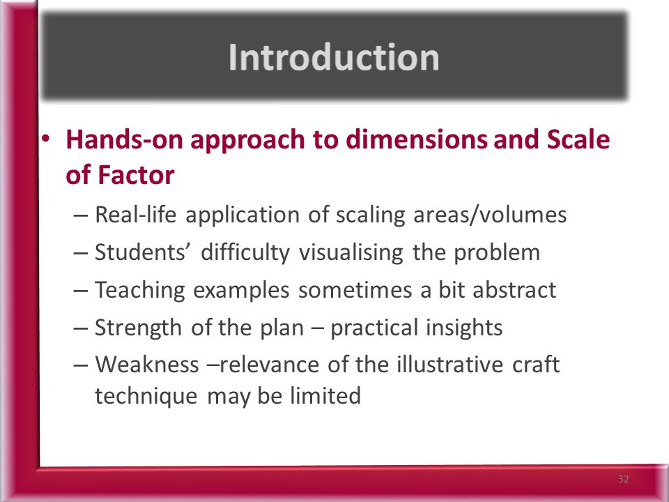 Hands-on approach to dimensions and Scale of Factor – Real-life application of scaling areas/volumes – Students' difficulty visualising the problem – Teaching examples sometimes a bit abstract – Strength of the plan – practical insights – Weakness –relevance of the illustrative craft technique may be limited 32
