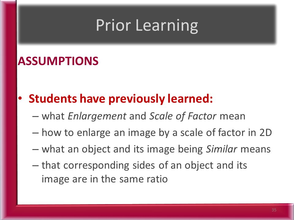 ASSUMPTIONS Students have previously learned: – what Enlargement and Scale of Factor mean – how to enlarge an image by a scale of factor in 2D – what an object and its image being Similar means – that corresponding sides of an object and its image are in the same ratio 35
