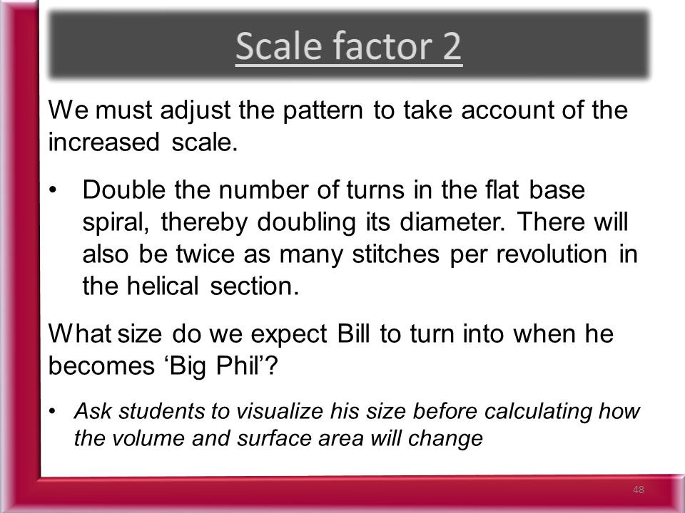 48 We must adjust the pattern to take account of the increased scale.