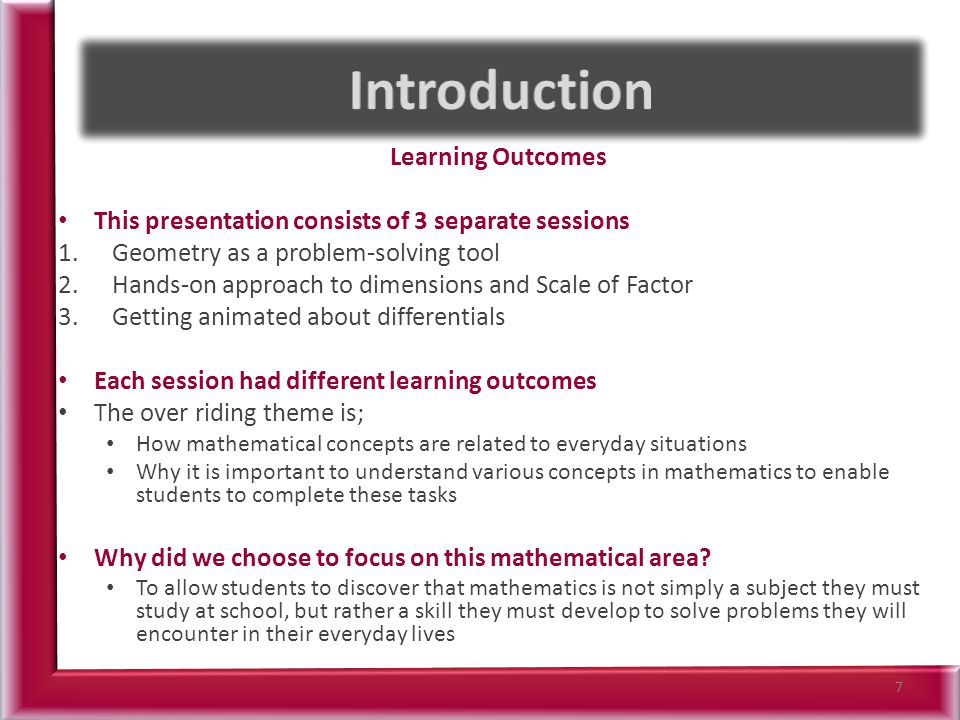 Learning Outcomes This presentation consists of 3 separate sessions 1.Geometry as a problem-solving tool 2.Hands-on approach to dimensions and Scale of Factor 3.Getting animated about differentials Each session had different learning outcomes The over riding theme is; How mathematical concepts are related to everyday situations Why it is important to understand various concepts in mathematics to enable students to complete these tasks Why did we choose to focus on this mathematical area.