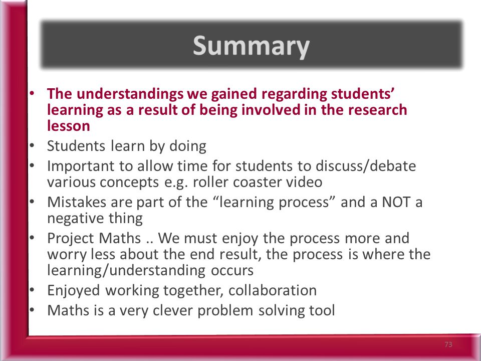 The understandings we gained regarding students' learning as a result of being involved in the research lesson Students learn by doing Important to allow time for students to discuss/debate various concepts e.g.