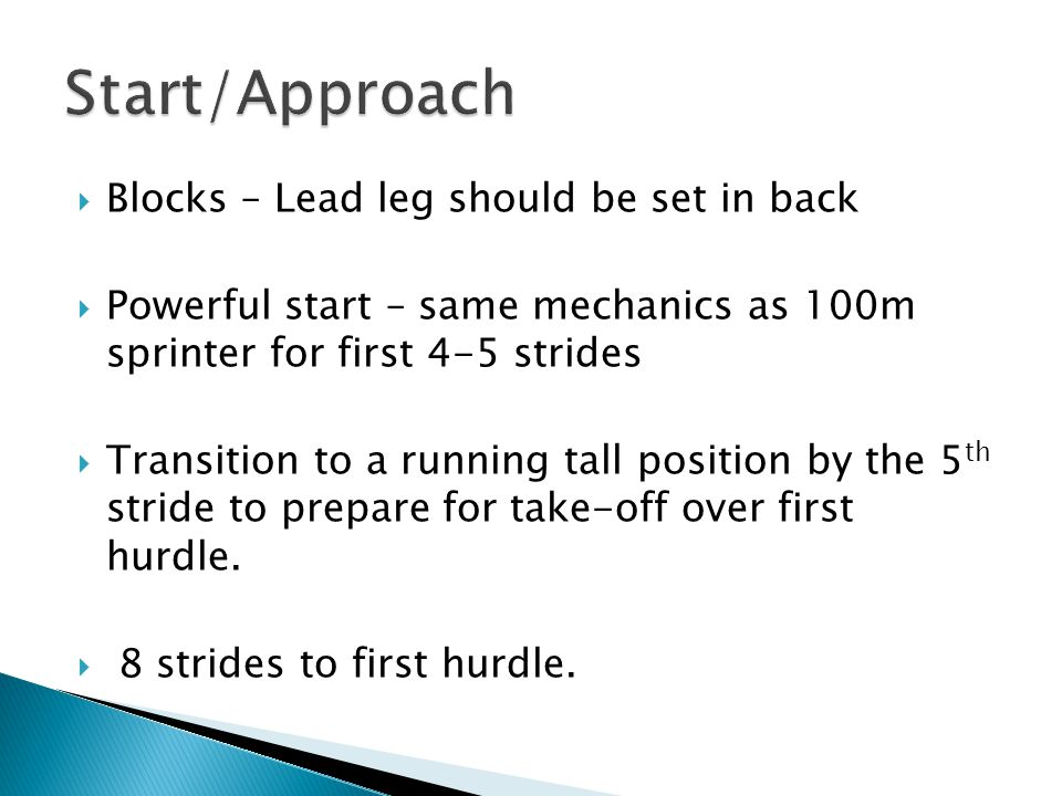  Blocks – Lead leg should be set in back  Powerful start – same mechanics as 100m sprinter for first 4-5 strides  Transition to a running tall posi