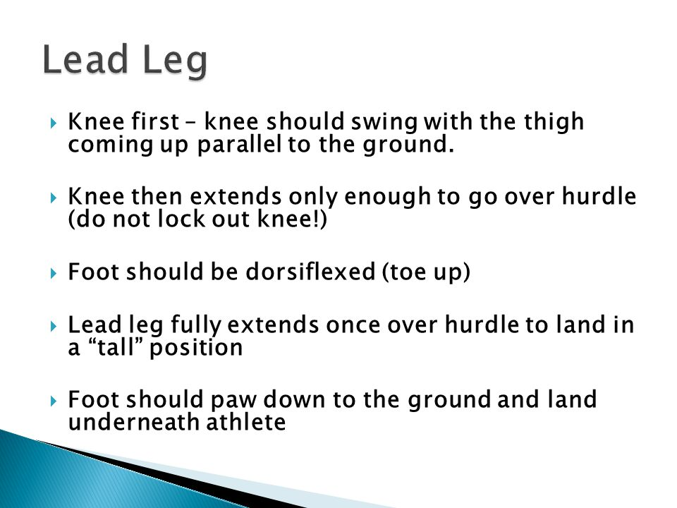  Knee first – knee should swing with the thigh coming up parallel to the ground.  Knee then extends only enough to go over hurdle (do not lock out k